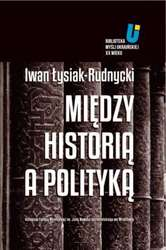 """Książki: Iwan Łysiak-Rudnycki – """"Między historią a polityką"""""""