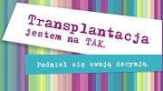Transplantacja– dar życia. Jestem na tak