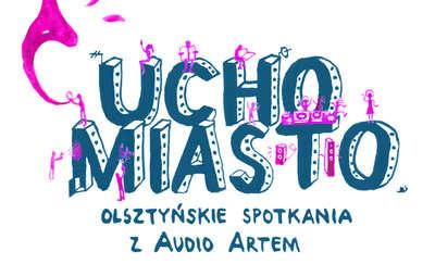 """""""Ucho Miasto"""". Olsztyńskie Spotkania z Audio Artem"""