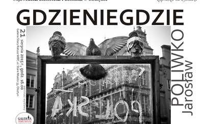 Gdzieniegdzie - wystawa fotografii Jarosława Poliwko