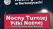 Nocne kopanie piłki w Bartoszycach - zagra 14 drużyn [PODZIAŁ NA GRUPY]